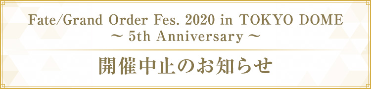 『Fate/Grand Order Fes. 2020 in TOKYO DOME ~5th Anniversary~』開催中止のお知らせ