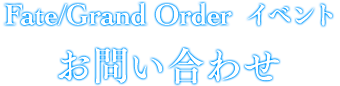 Fate/Grand Order Fes. 2017 ~2nd Anniversary~ お問い合わせ