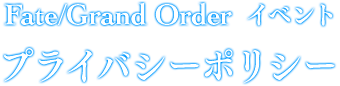 Fate/Grand Order Fes. 2017 ~2nd Anniversary~ プライバシーポリシー
